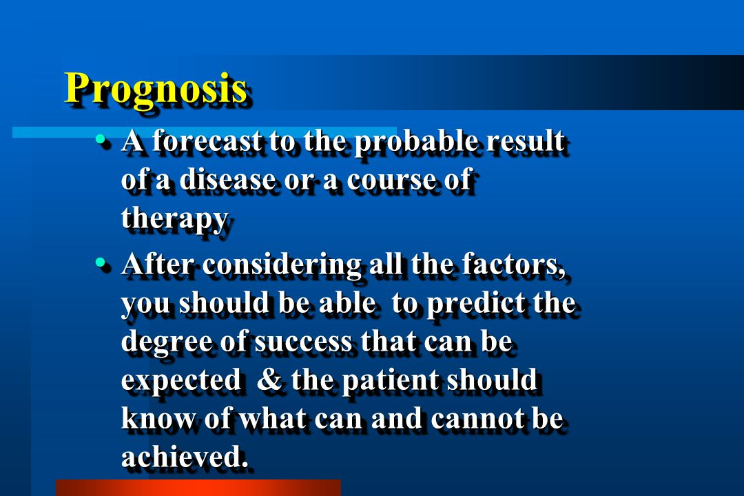 Prognosis A forecast to the probable result of a disease or a course of therapy.