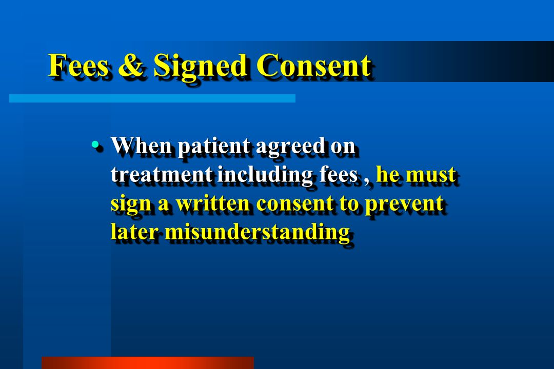 Fees & Signed Consent When patient agreed on treatment including fees , he must sign a written consent to prevent later misunderstanding.