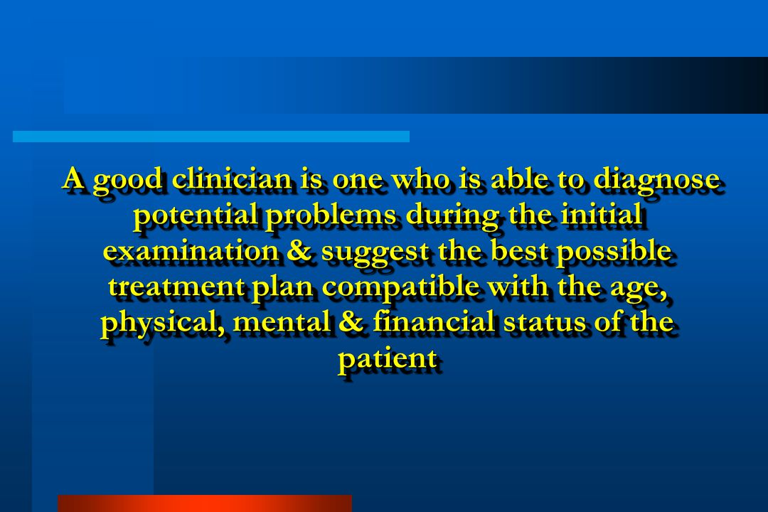 A good clinician is one who is able to diagnose potential problems during the initial examination & suggest the best possible treatment plan compatible with the age, physical, mental & financial status of the patient