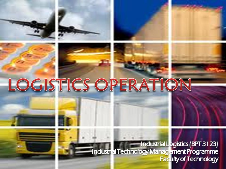 LOGISTICS OPERATION Industrial Logistics (BPT 3123)