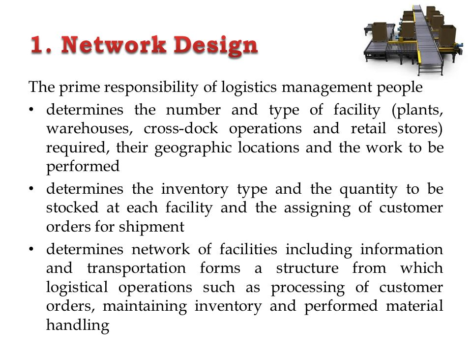 1. Network Design The prime responsibility of logistics management people.