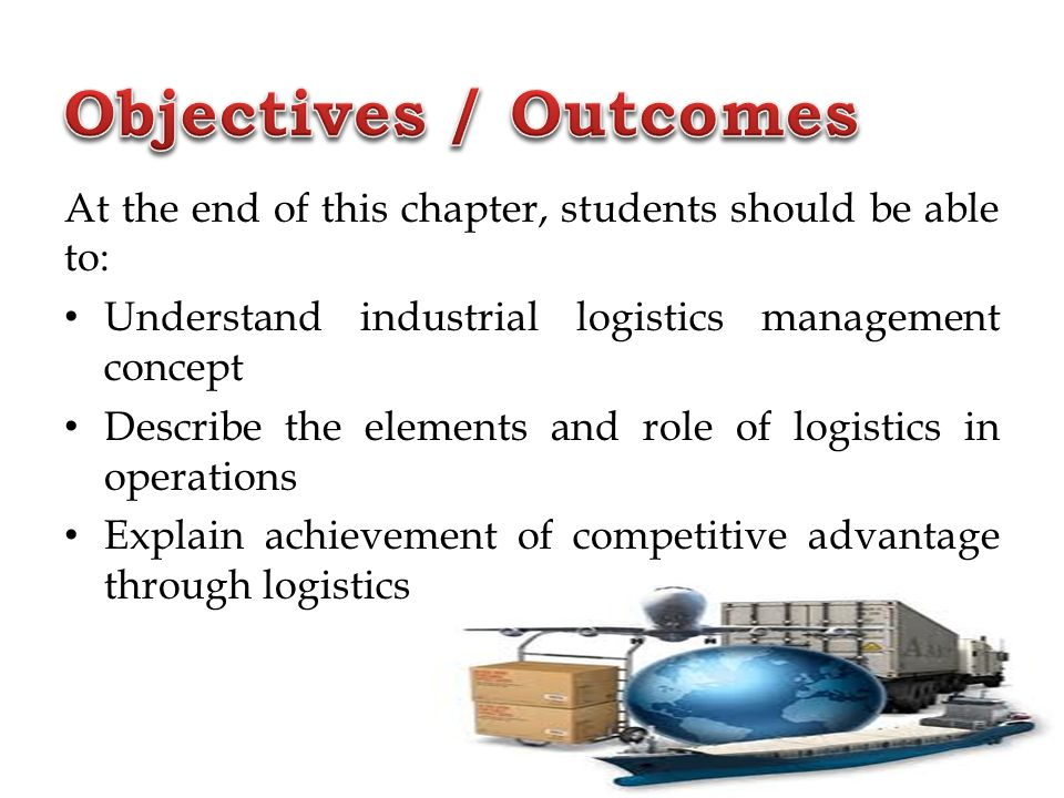 Objectives / Outcomes At the end of this chapter, students should be able to: Understand industrial logistics management concept.