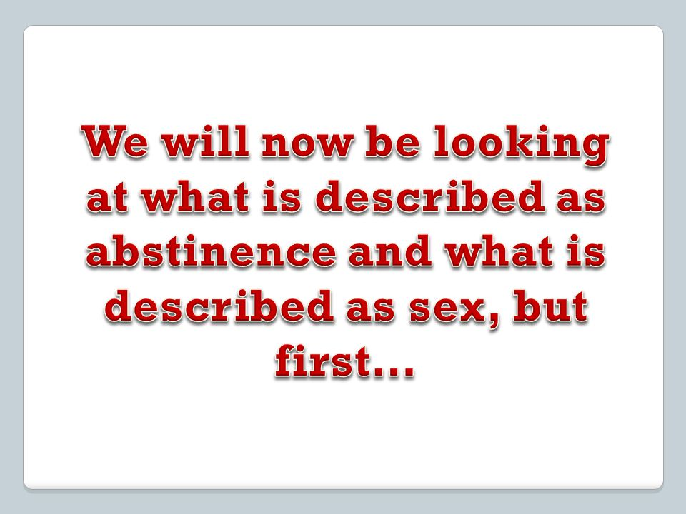 We will now be looking at what is described as abstinence and what is described as sex, but first…