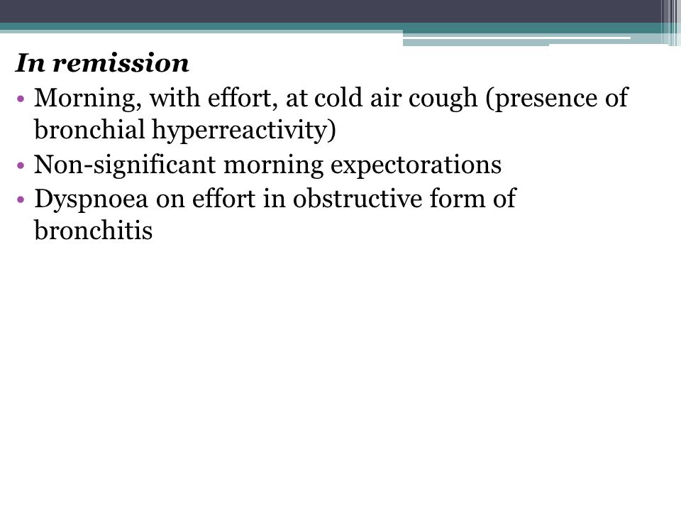 In remission Morning, with effort, at cold air cough (presence of bronchial hyperreactivity) Non-significant morning expectorations.