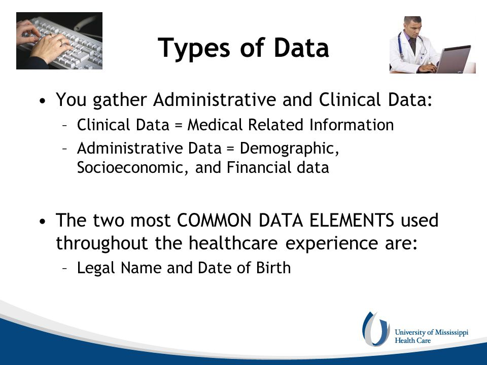 Types of Data You gather Administrative and Clinical Data: