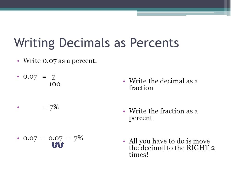 write decimal as a percent Divide a percentage by 100 to convert from a percent to a decimal examples: 10% is 10/100 = 010 675% is 675/100 = 0675 note that the short way to convert from a percentage to a decimal is by removing the percent sign and moving the decimal point 2 places to the left how to convert a decimal to a percentage: multiply by 100 0156 becomes 0156  100 = 156% related calculators to convert a decimal to a percent see the decimal to percent calculator.