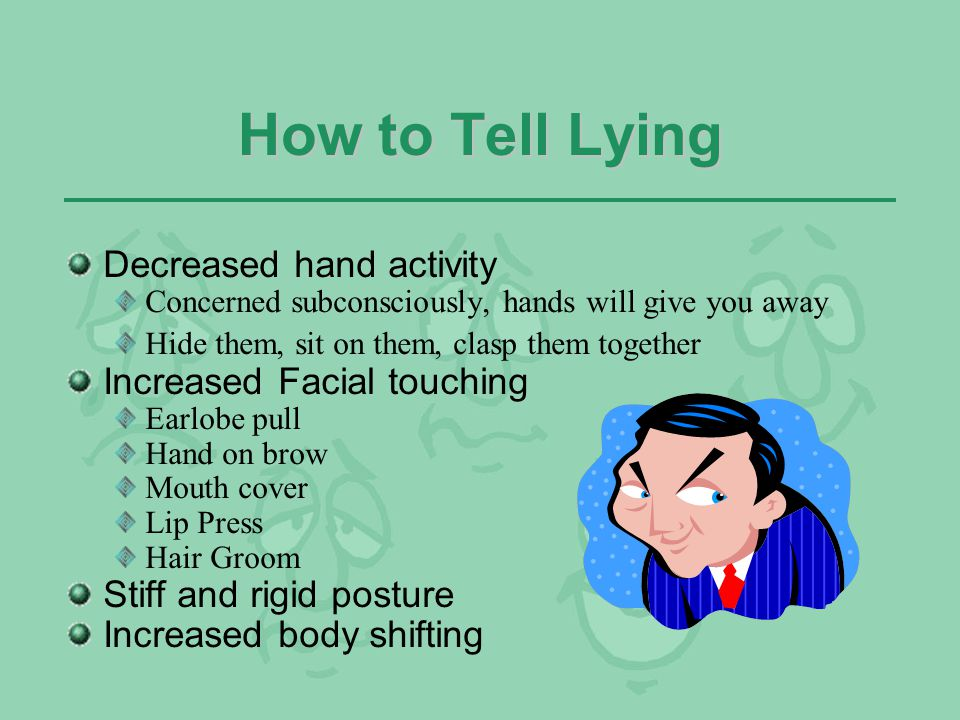 How to Tell Lying Decreased hand activity Increased Facial touching