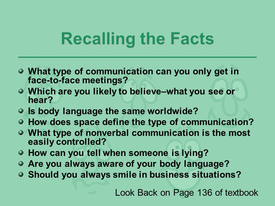 Recalling the Facts What type of communication can you only get in face-to-face meetings Which are you likely to believe–what you see or hear