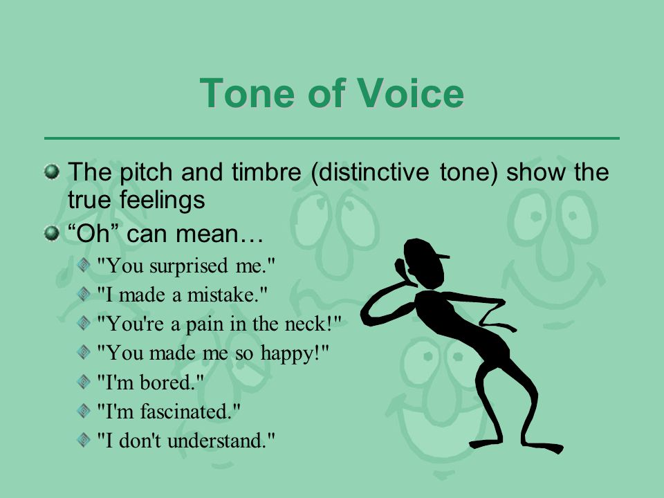 Tone of Voice The pitch and timbre (distinctive tone) show the true feelings. Oh can mean… You surprised me.