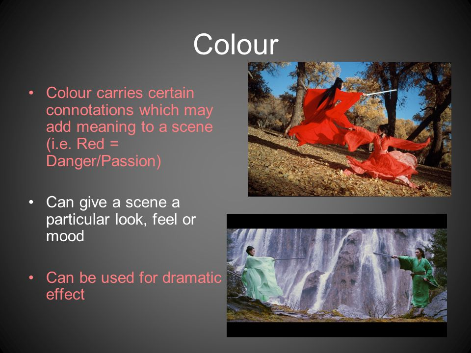Colour Colour carries certain connotations which may add meaning to a scene (i.e. Red = Danger/Passion)