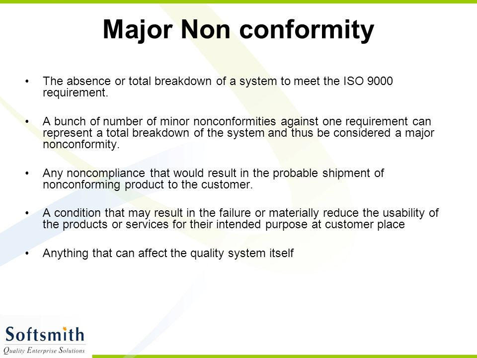 Major Non conformity The absence or total breakdown of a system to meet the ISO 9000 requirement.