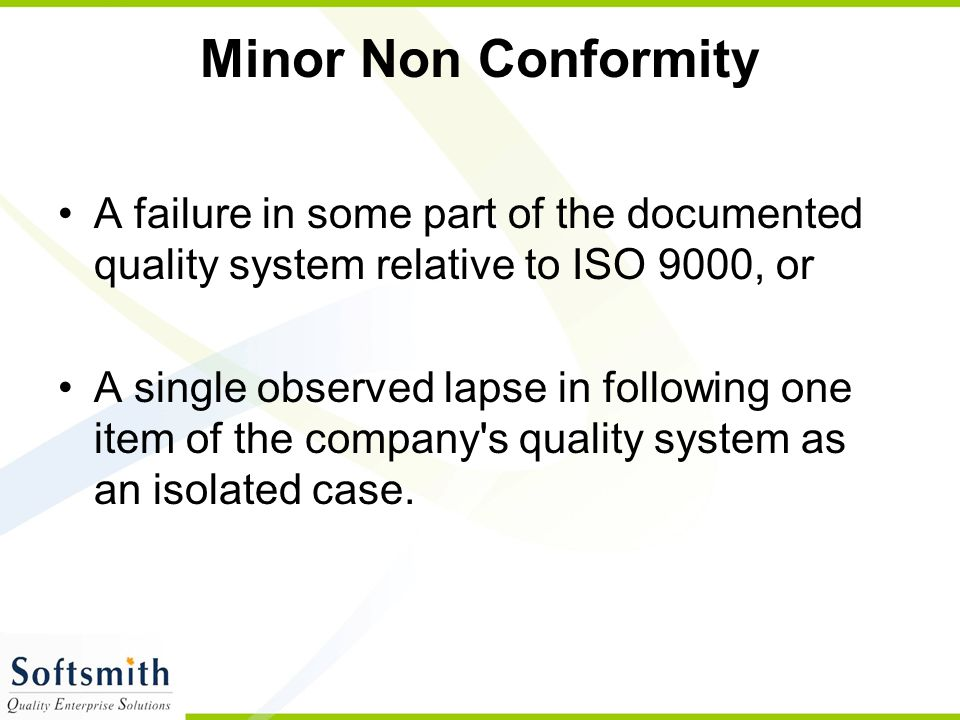 Minor Non Conformity A failure in some part of the documented quality system relative to ISO 9000, or.