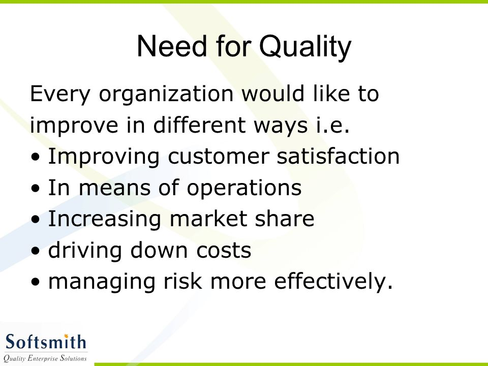 Need for Quality Every organization would like to