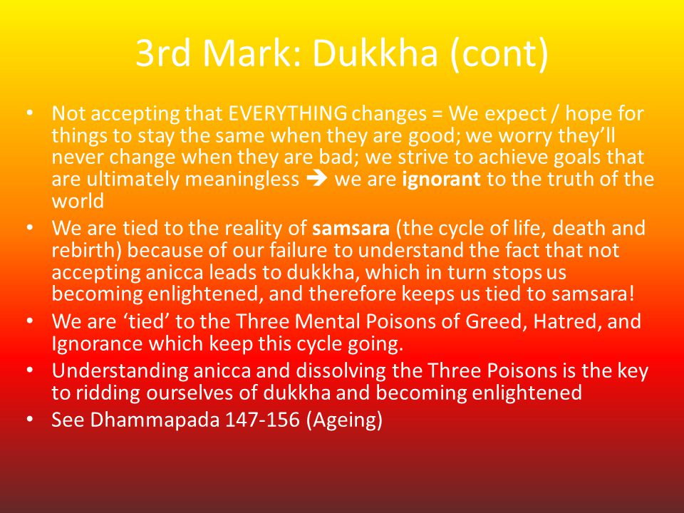 """explain the concept of dukkha Dukkha, (pāli: """"sorrow,"""" """"suffering""""), sanskrit duhkha, in buddhist thought, the true nature of all existence much buddhist doctrine is based on the fact of suffering its reality, cause, and means of suppression formed the subject of the buddha's first sermon (see four noble truths) recognition of the fact of suffering as one of."""