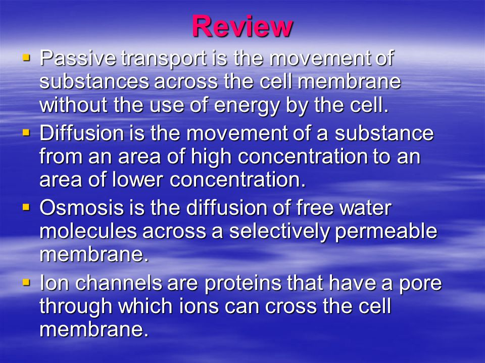 Review Passive transport is the movement of substances across the cell membrane without the use of energy by the cell.
