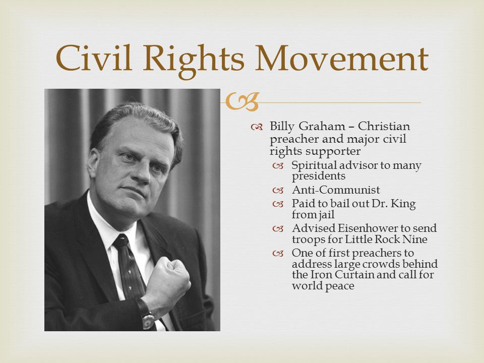 Civil Rights Movement Billy Graham – Christian preacher and major civil rights supporter. Spiritual advisor to many presidents.