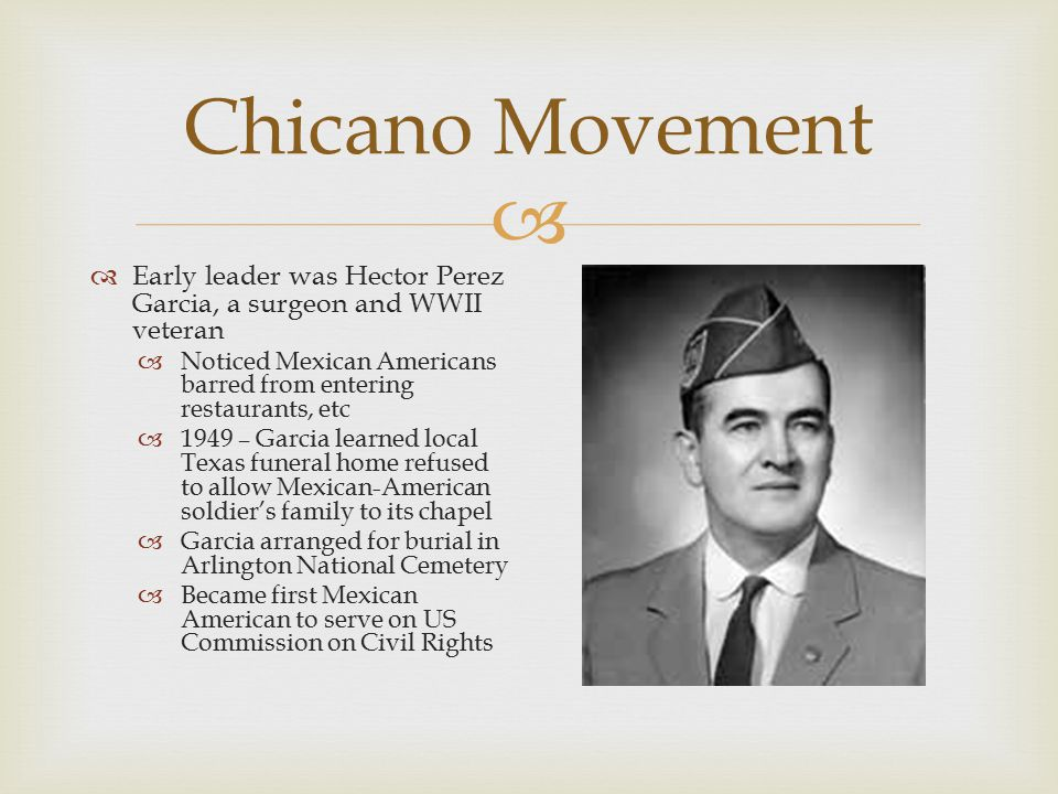 Chicano Movement Early leader was Hector Perez Garcia, a surgeon and WWII veteran. Noticed Mexican Americans barred from entering restaurants, etc.