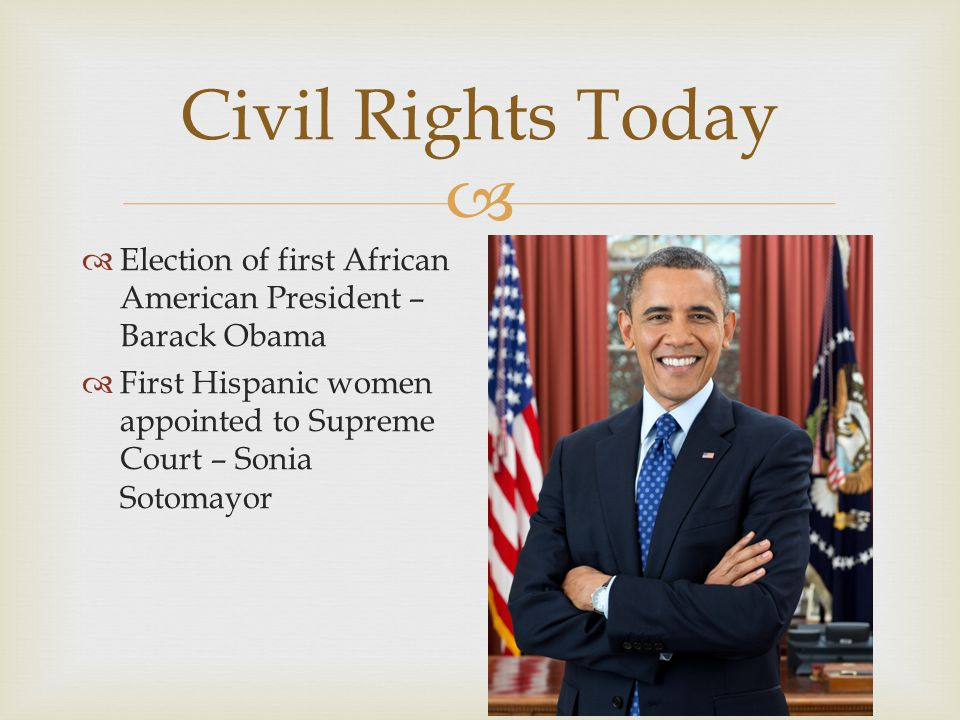 Civil Rights Today Election of first African American President – Barack Obama.