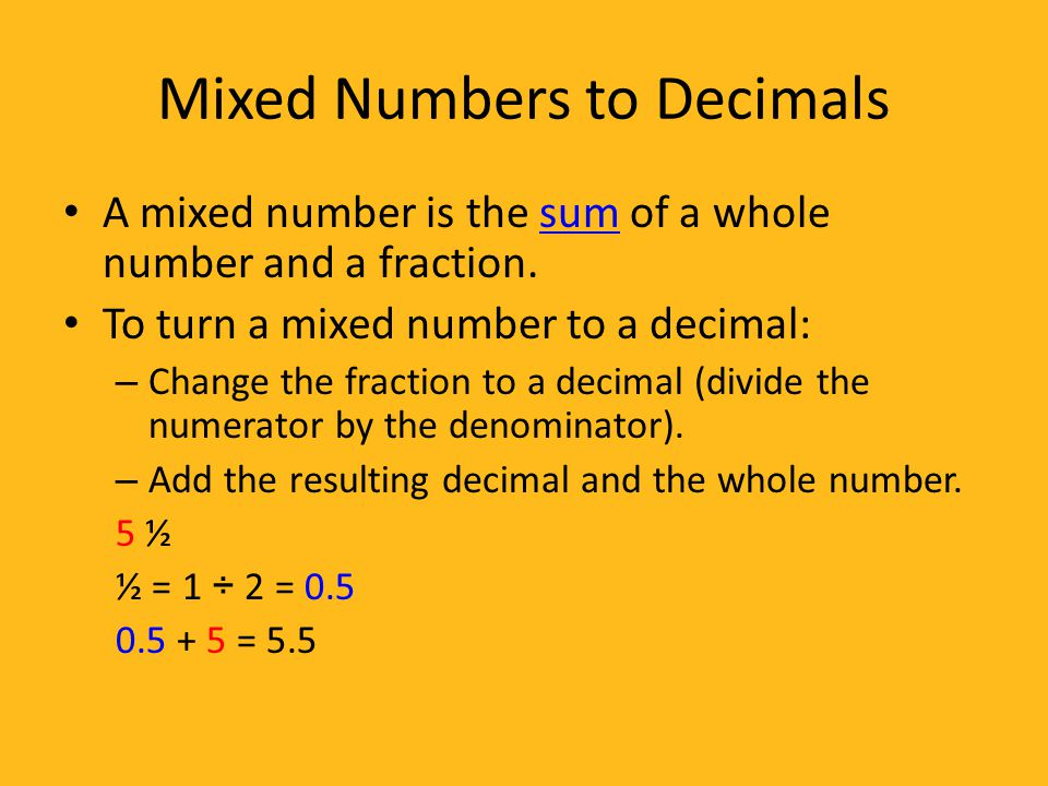 writing decimals as fractions or mixed numbers Mixed numbers aren't a big deal to convert to decimals, just put the whole number in front, and divide the top of the fraction by the bottom of the fraction, like the first example 4 and 1/4 becomes 425 (4 point 1-divided-by-4 on your calculator.