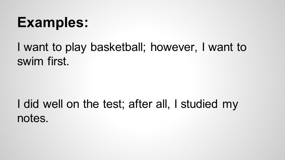 Examples: I want to play basketball; however, I want to swim first.