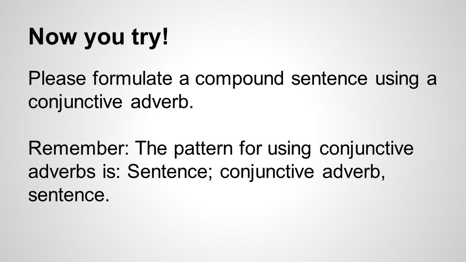 Now you try! Please formulate a compound sentence using a conjunctive adverb.