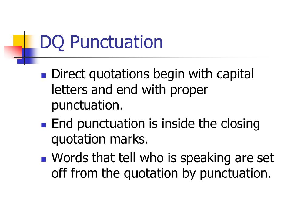 DQ Punctuation Direct quotations begin with capital letters and end with proper punctuation. End punctuation is inside the closing quotation marks.