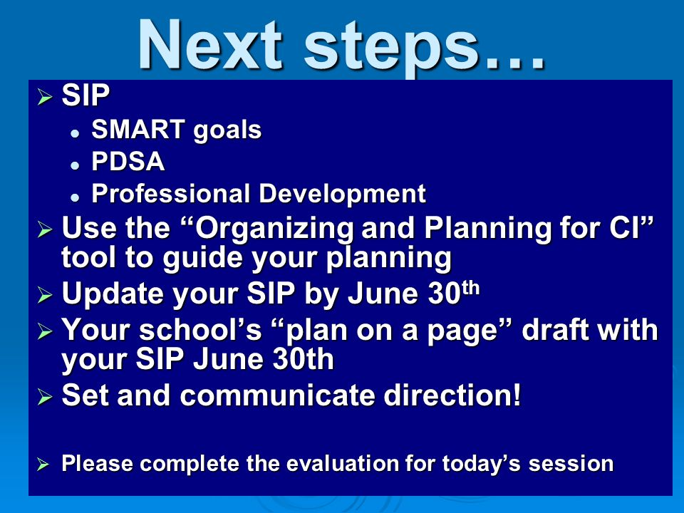 Next steps… SIP. SMART goals. PDSA. Professional Development. Use the Organizing and Planning for CI tool to guide your planning.
