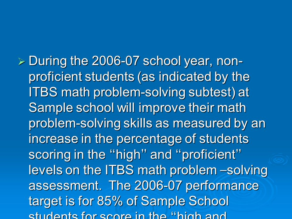 During the 2006-07 school year, non-proficient students (as indicated by the ITBS math problem-solving subtest) at Sample school will improve their math problem-solving skills as measured by an increase in the percentage of students scoring in the high and proficient levels on the ITBS math problem –solving assessment.