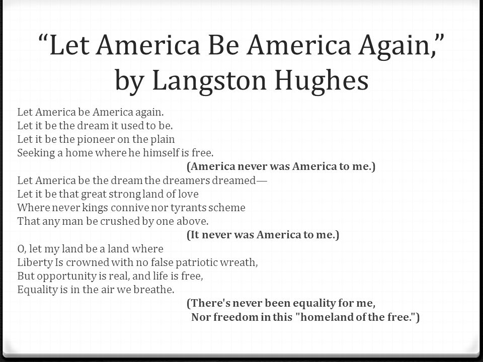 langston hughes let america be america again Langston hughes let america be america again let it be the dream it used to be let it be the pioneer on the plain seeking a home where he himself is free.