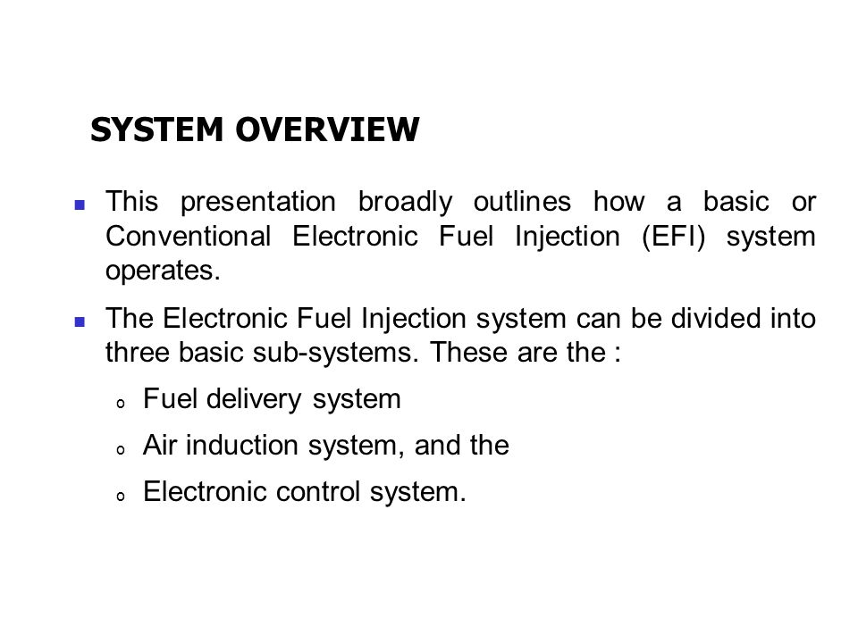 SYSTEM OVERVIEW This presentation broadly outlines how a basic or Conventional Electronic Fuel Injection (EFI) system operates.