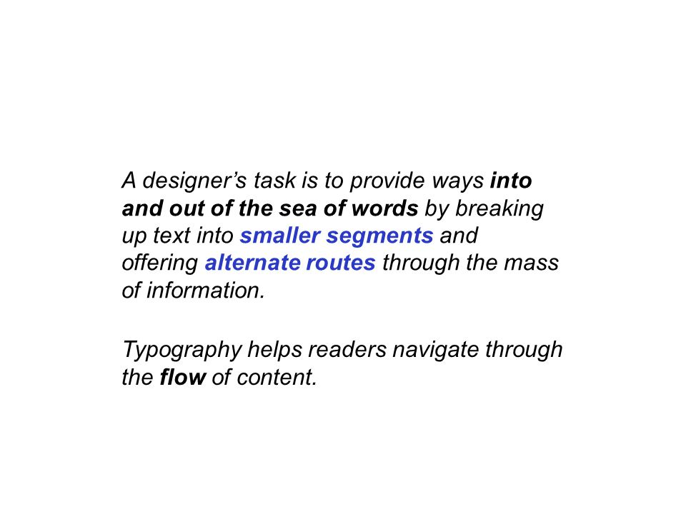 A designer's task is to provide ways into and out of the sea of words by breaking up text into smaller segments and offering alternate routes through the mass of information.