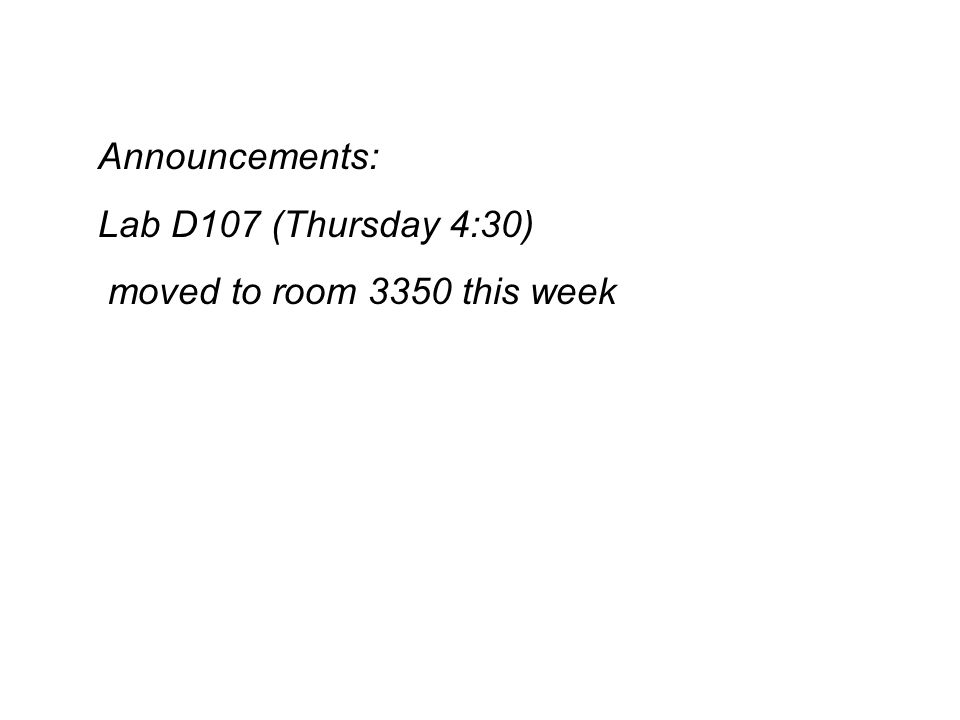 Announcements: Lab D107 (Thursday 4:30) moved to room 3350 this week