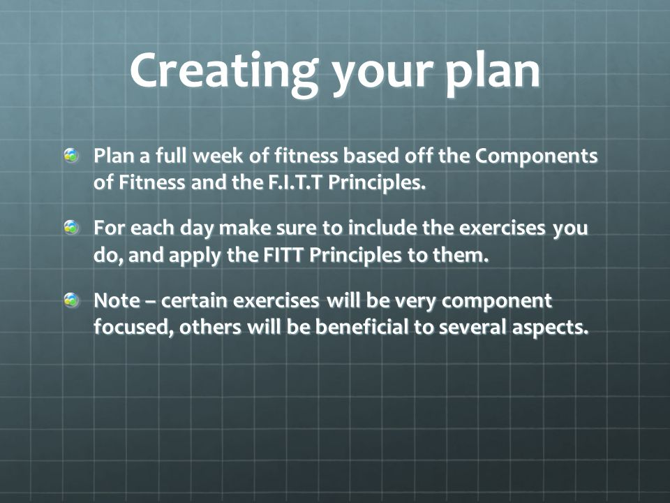 Creating your plan Plan a full week of fitness based off the Components of Fitness and the F.I.T.T Principles.