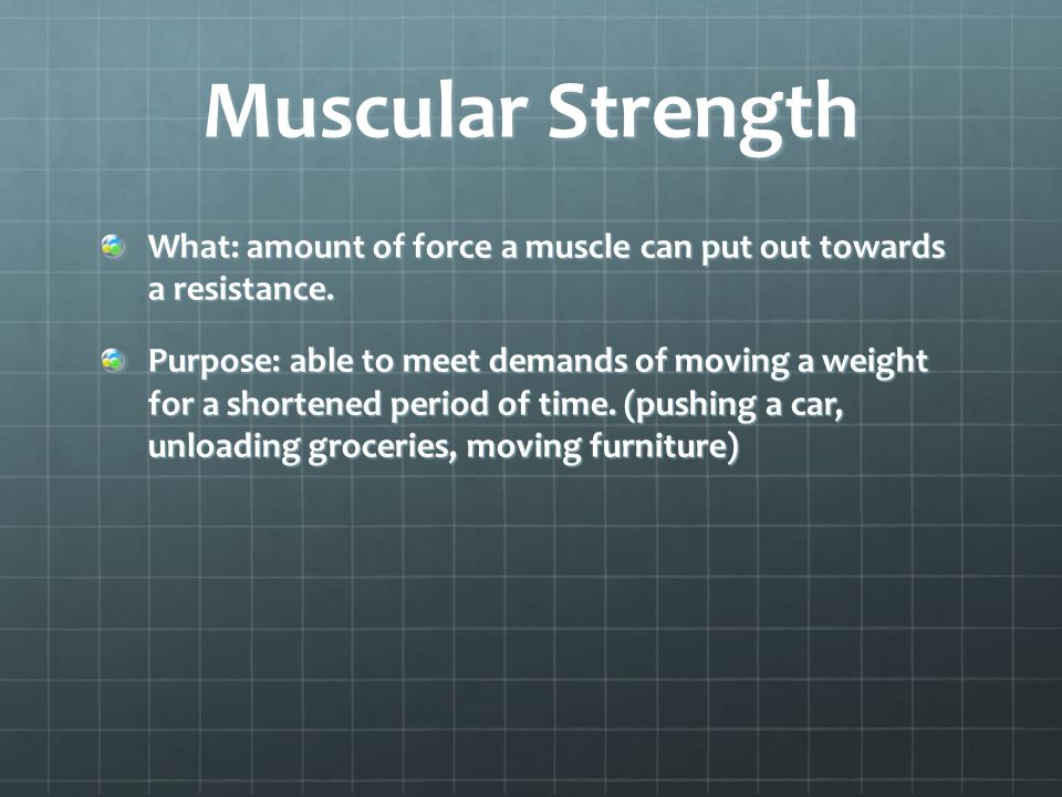 Muscular Strength What: amount of force a muscle can put out towards a resistance.