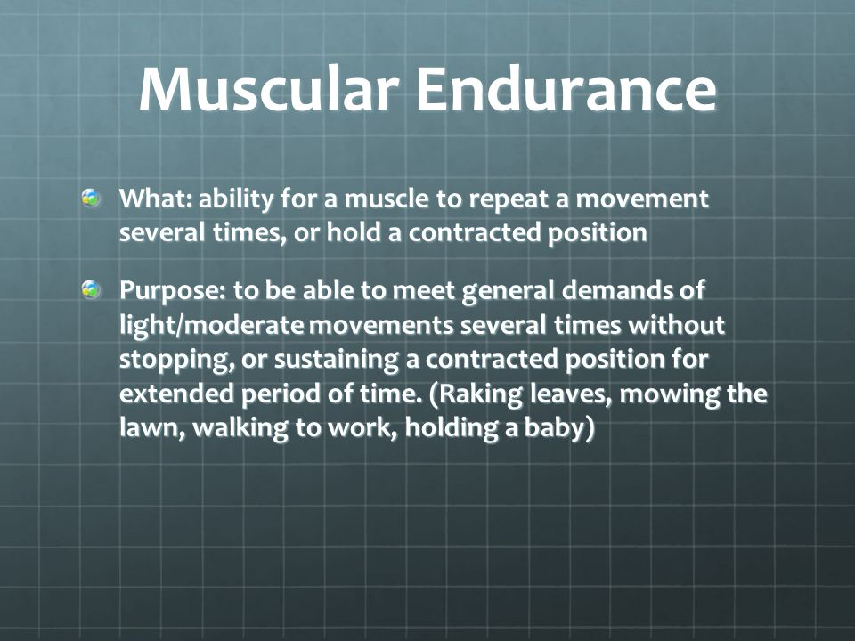 Muscular Endurance What: ability for a muscle to repeat a movement several times, or hold a contracted position.