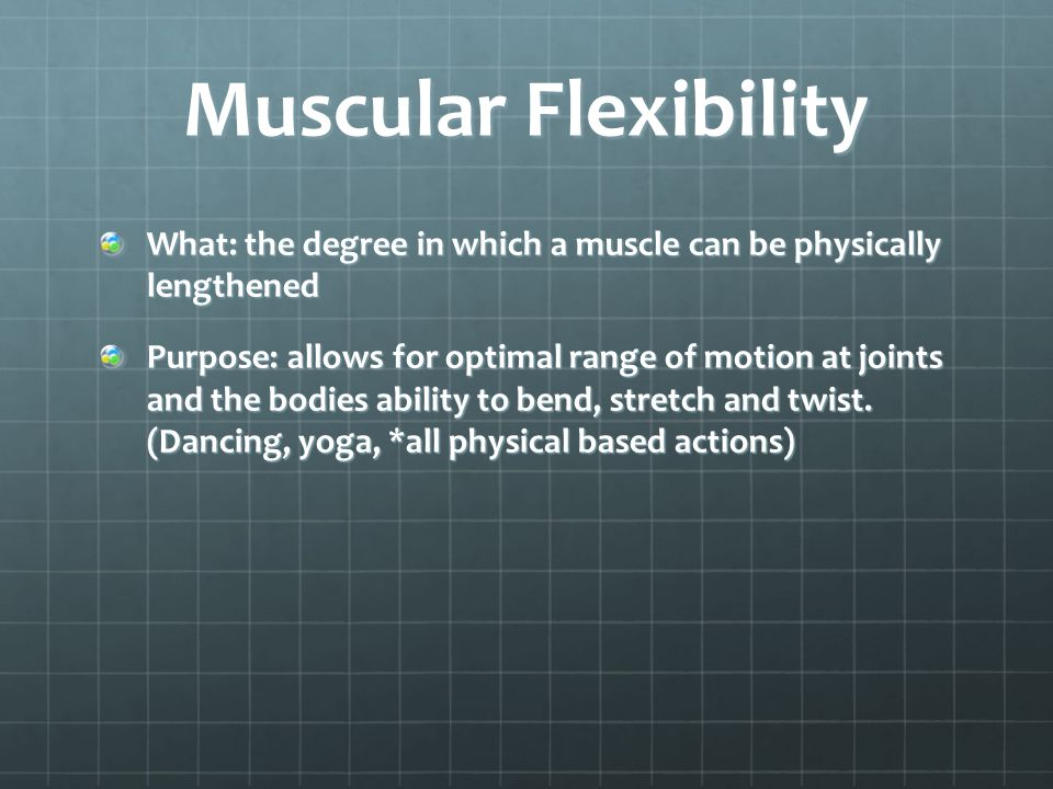 Muscular Flexibility What: the degree in which a muscle can be physically lengthened.
