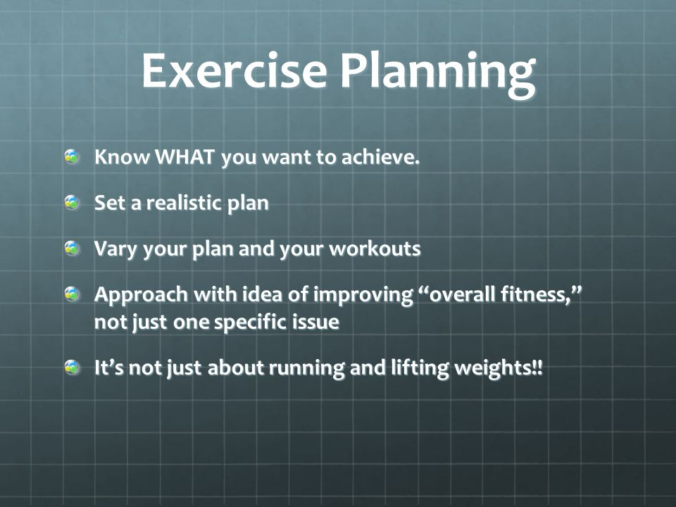 Exercise Planning Know WHAT you want to achieve. Set a realistic plan