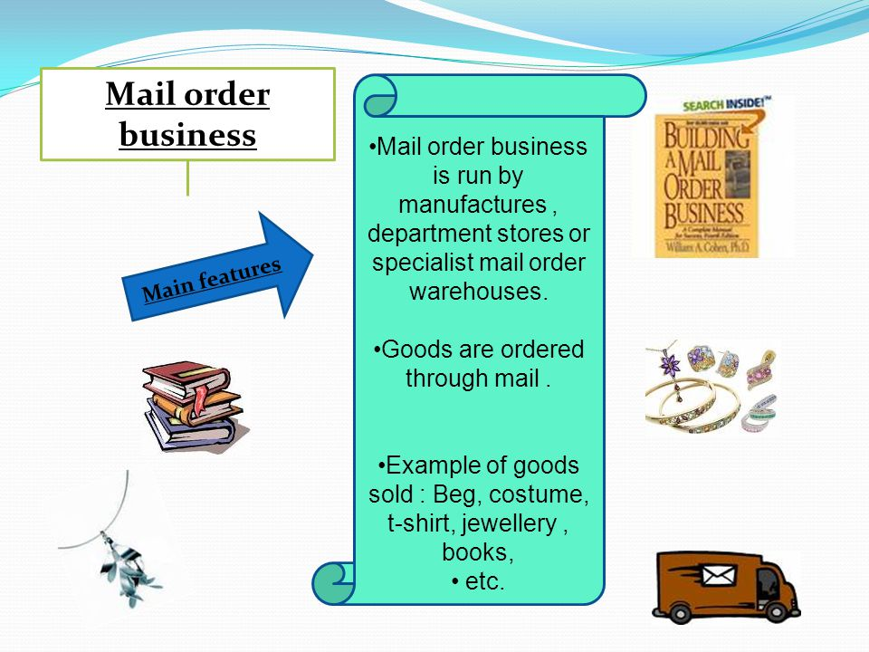 Mail order business Mail order business is run by manufactures , department stores or specialist mail order warehouses.