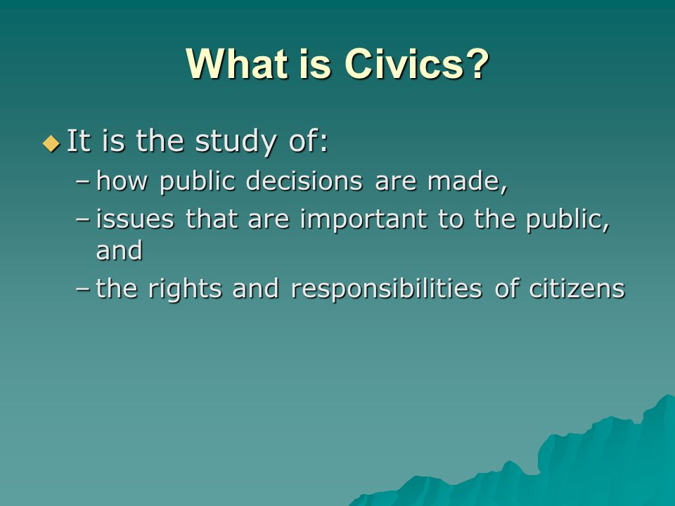 What is Civics It is the study of: how public decisions are made,