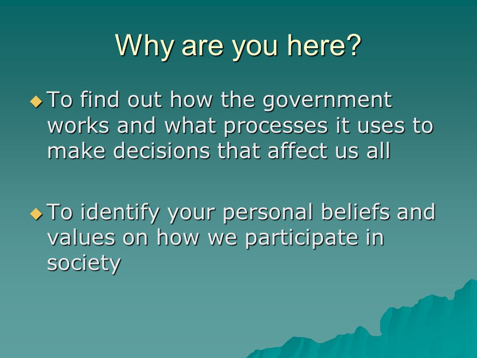 Why are you here To find out how the government works and what processes it uses to make decisions that affect us all.