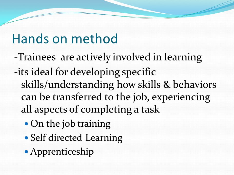Hands on method -Trainees are actively involved in learning