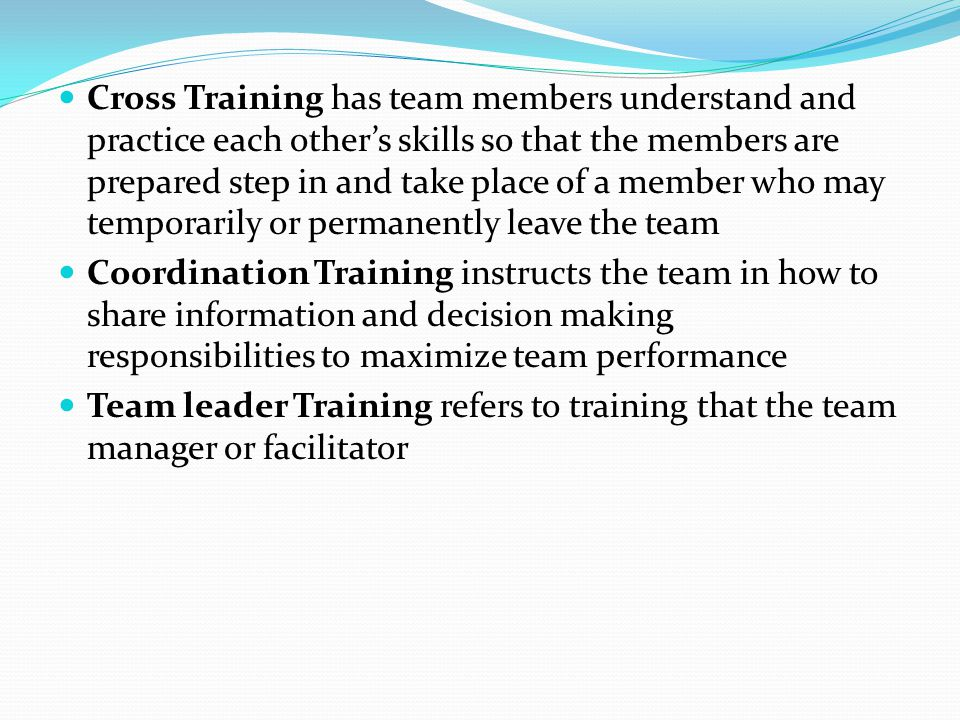 Cross Training has team members understand and practice each other's skills so that the members are prepared step in and take place of a member who may temporarily or permanently leave the team