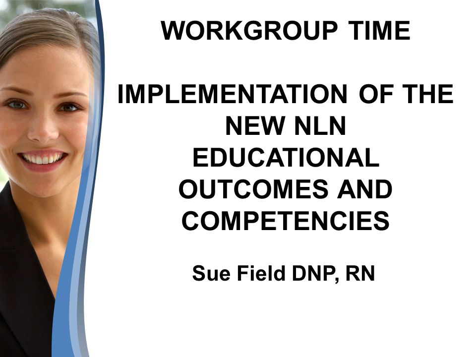 WORKGROUP TIME IMPLEMENTATION OF THE NEW NLN EDUCATIONAL OUTCOMES AND COMPETENCIES