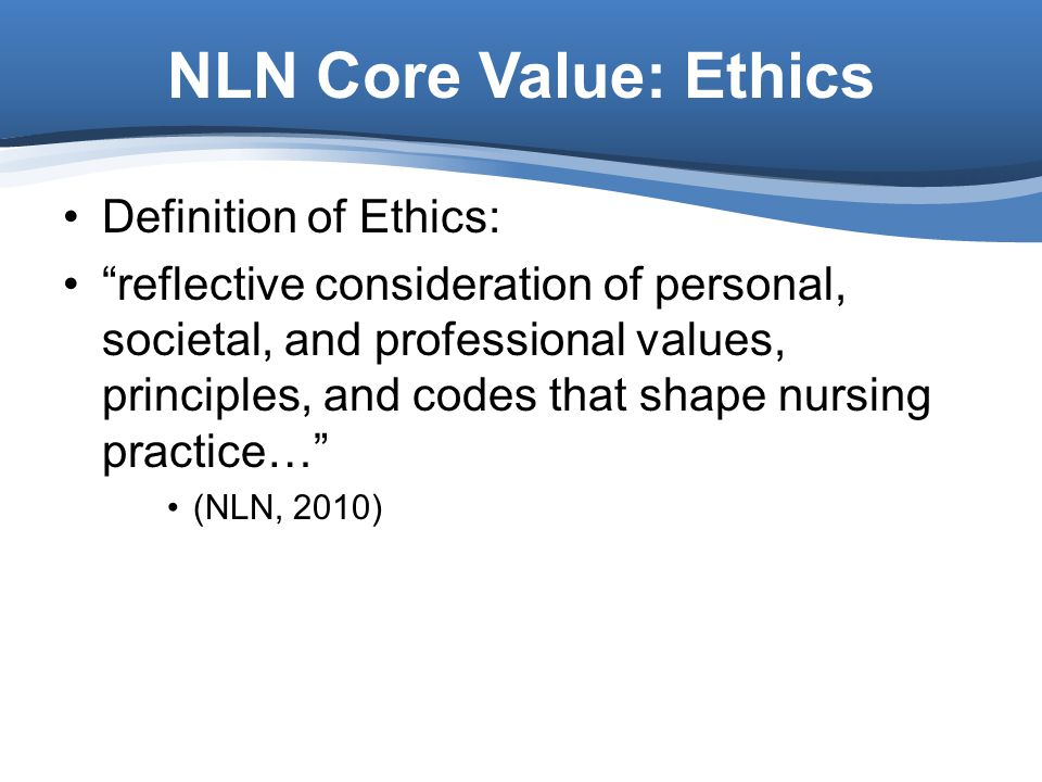 NLN Core Value: Ethics Definition of Ethics: