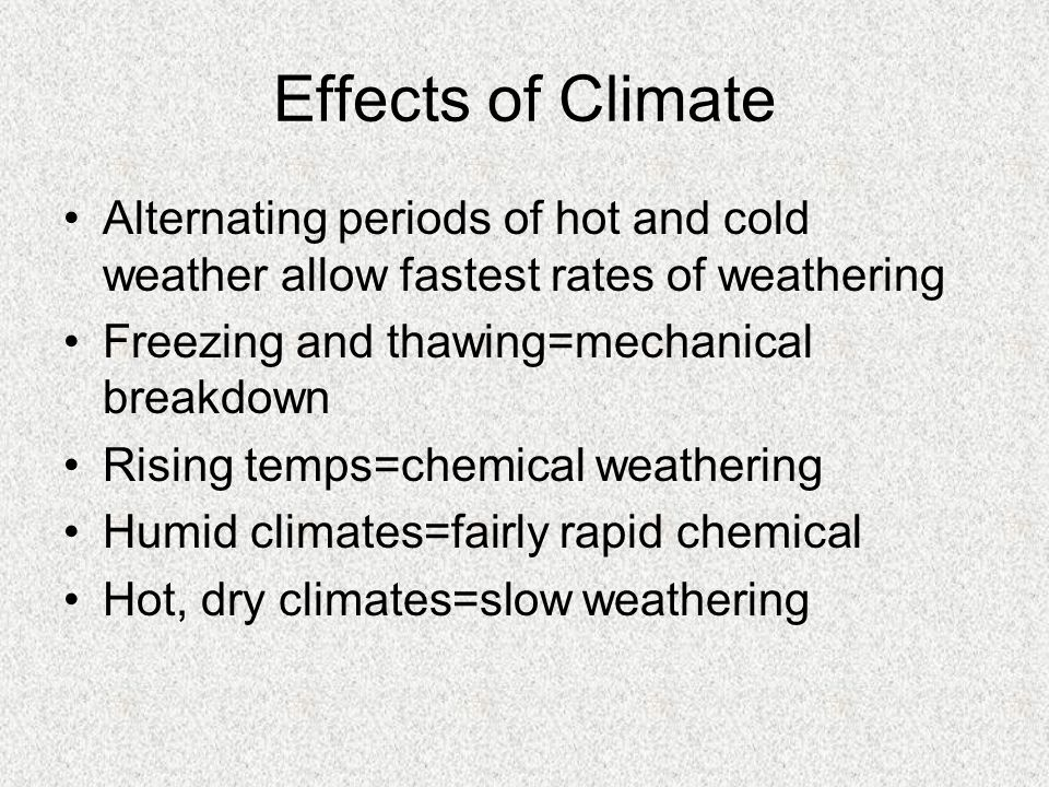 Effects of Climate Alternating periods of hot and cold weather allow fastest rates of weathering. Freezing and thawing=mechanical breakdown.