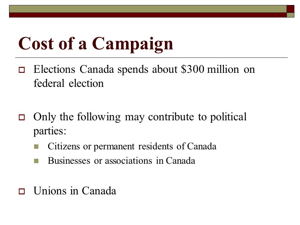 Cost of a Campaign Elections Canada spends about $300 million on federal election. Only the following may contribute to political parties: