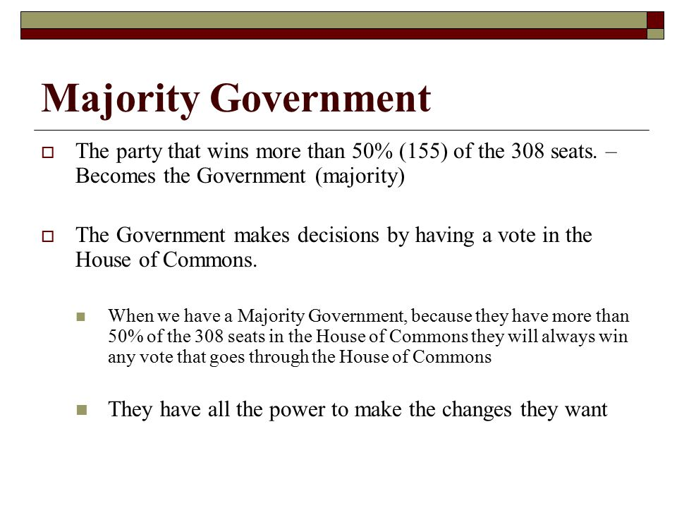 Majority Government The party that wins more than 50% (155) of the 308 seats. – Becomes the Government (majority)