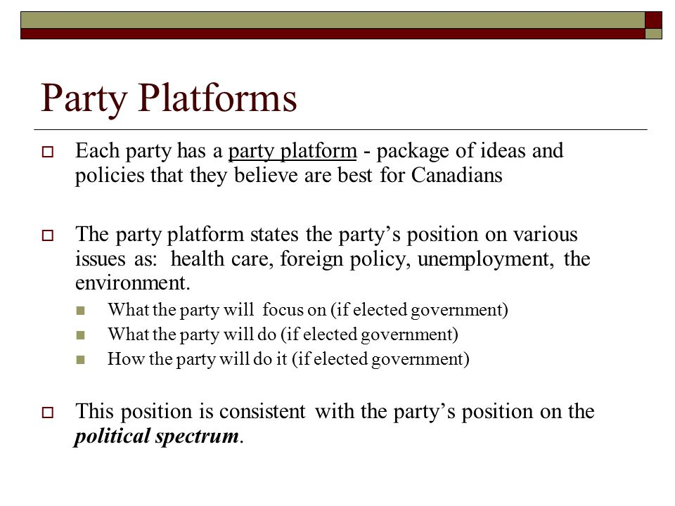 Party Platforms Each party has a party platform - package of ideas and policies that they believe are best for Canadians.