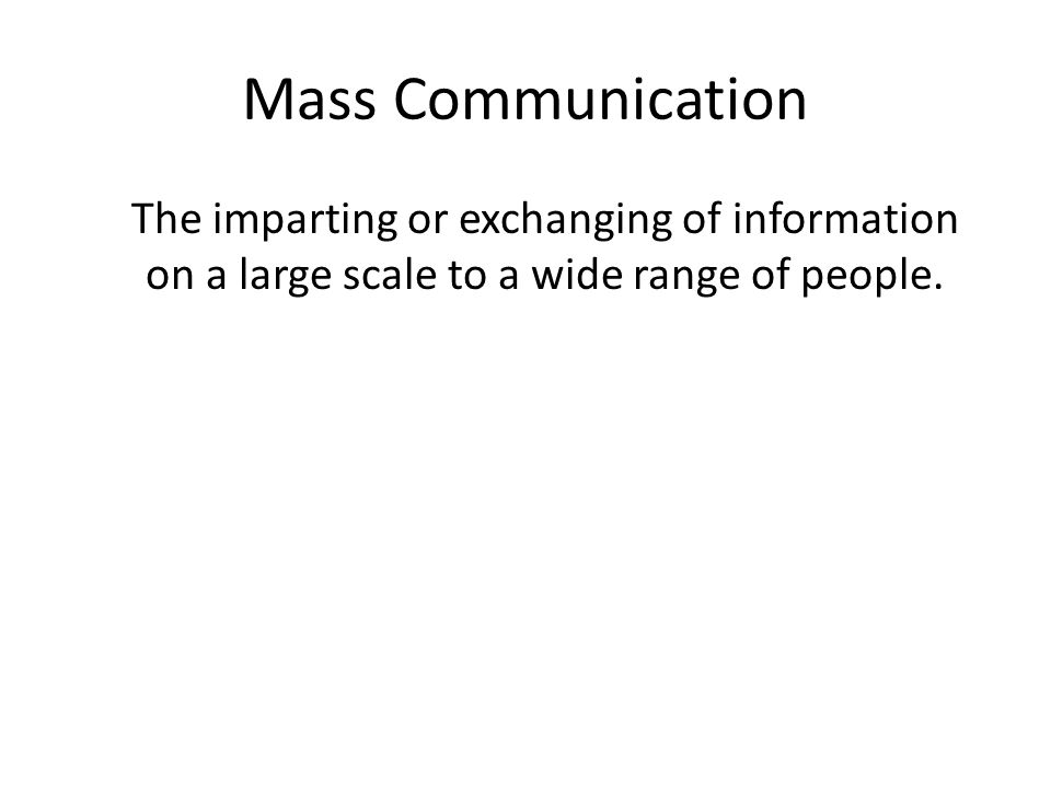 Mass Communication The imparting or exchanging of information on a large scale to a wide range of people.