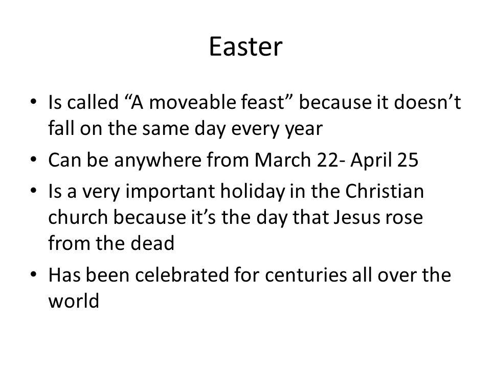 Easter Is called A moveable feast because it doesn't fall on the same day every year. Can be anywhere from March 22- April 25.